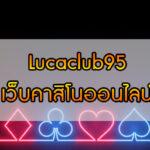Lucaclub95 เว็บคาสิโนออนไลน์