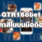 GTR168bet คาสิโนบนมือถือ